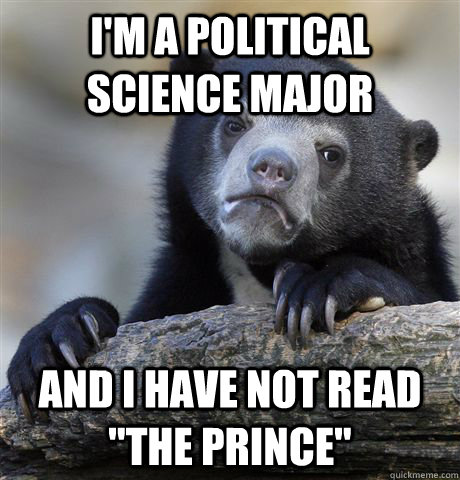 im a political science major and i have not read the princ - Confession Bear