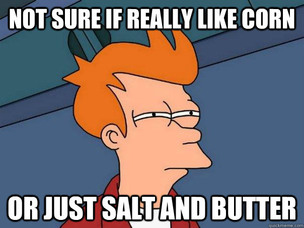 not sure if really like corn or just salt and butter - Futurama Fry