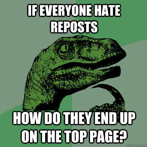 if everyone hate reposts how do they end up on the top page - Philosoraptor