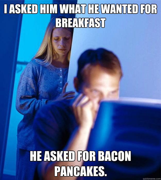 i asked him what he wanted for breakfast he asked for bacon  - Redditors Wife