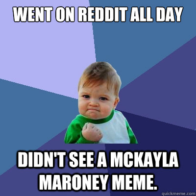 went on reddit all day didnt see a mckayla maroney meme - Success Kid