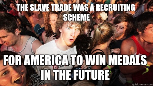 The slave trade was a scheme For america to win medals in th - Sudden Clarity Clarence