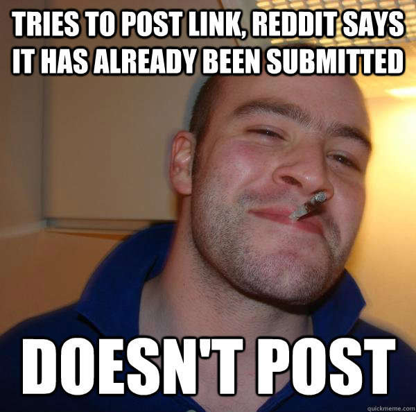 tries to post link reddit says it has already been submitte - Good Guy Greg