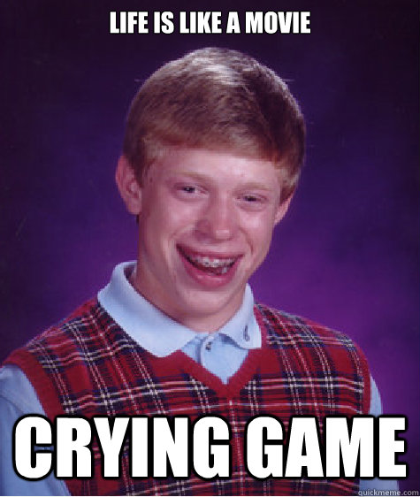 life is like a movie crying game - Bad Luck Brian