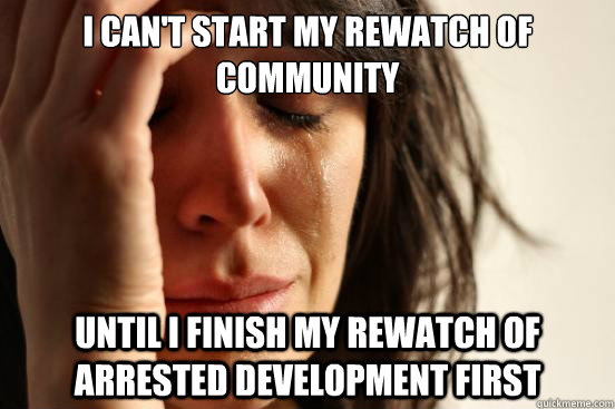 i cant start my rewatch of community until i finish my rewa - First World Problems