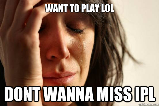want to play lol dont wanna miss ipl - First World Problems