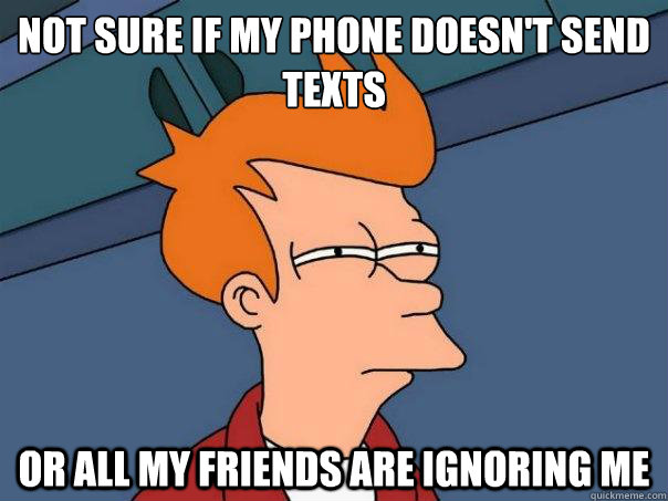 not sure if my phone doesnt send texts or all my friends ar - Futurama Fry
