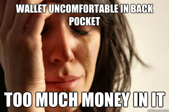 wallet uncomfortable in back pocket too much money in it - First World Problems