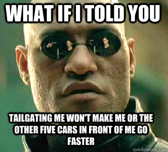 what if i told you tailgating me wont make me or the other  - Matrix Morpheus