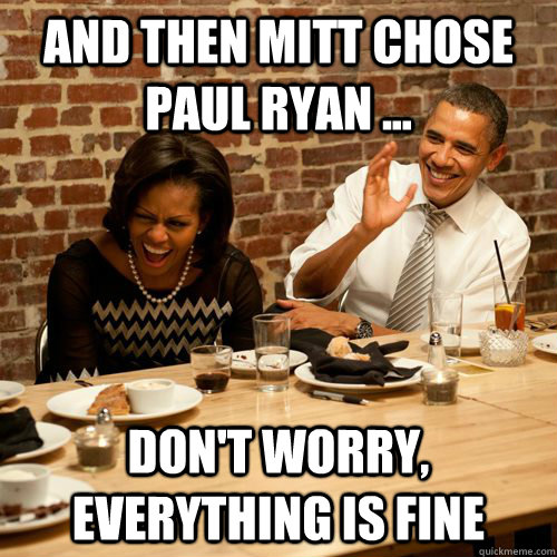 and then mitt chose paul ryan dont worry everything i - Barack NoBama