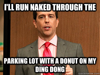 ill run naked through the parking lot with a donut on my d - Andy Bernard