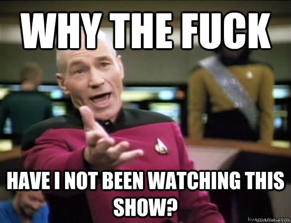 why the fuck have i not been watching this show  - Annoyed Picard HD