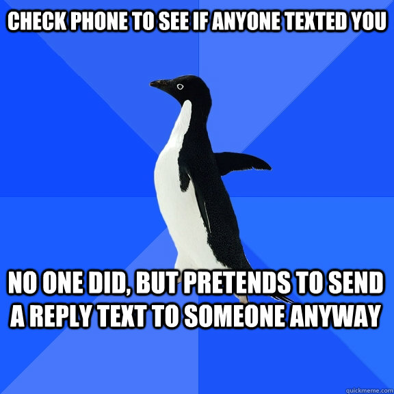 check phone to see if anyone texted you no one did but pret - Socially Awkward Penguin
