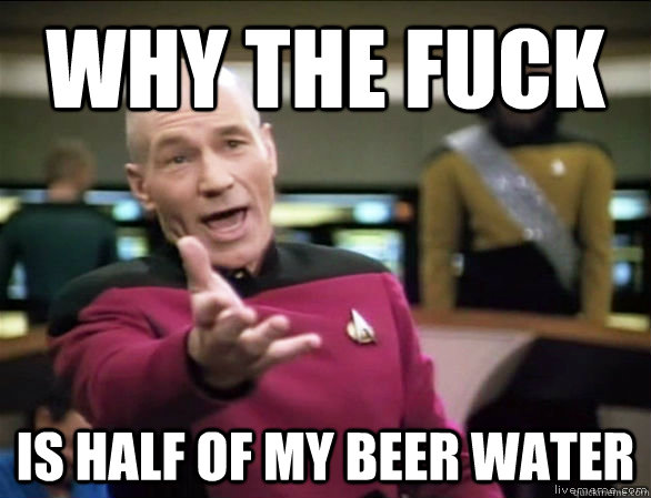 why the fuck is half of my beer water - Annoyed Picard HD