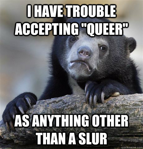 i have trouble accepting queer as anything other than a sl - Confession Bear