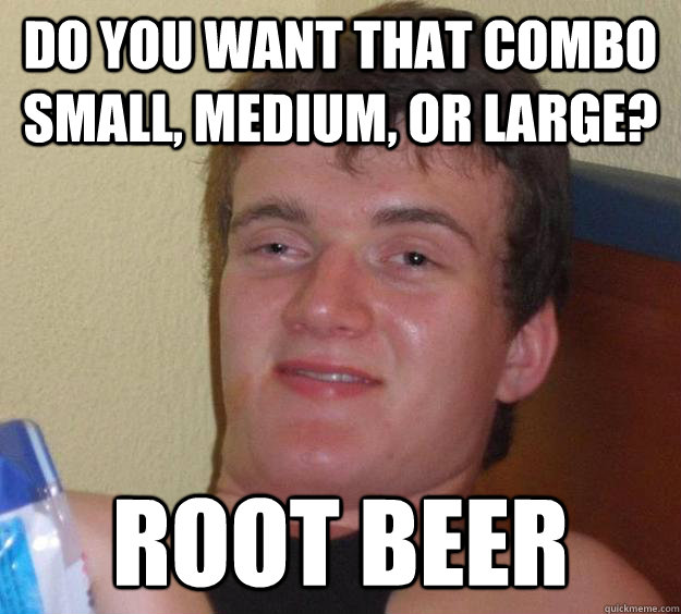 do you want that combo small medium or large root beer - 10 Guy