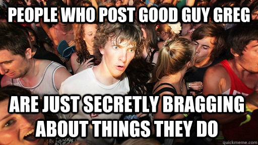 people who post good guy greg are just secretly bragging ab - Sudden Clarity Clarence