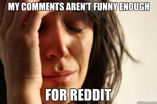 my comments arent funny enough for reddit - First World Problems