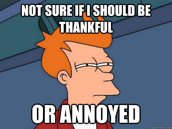 not sure if i should be thankful or annoyed - Futurama Fry