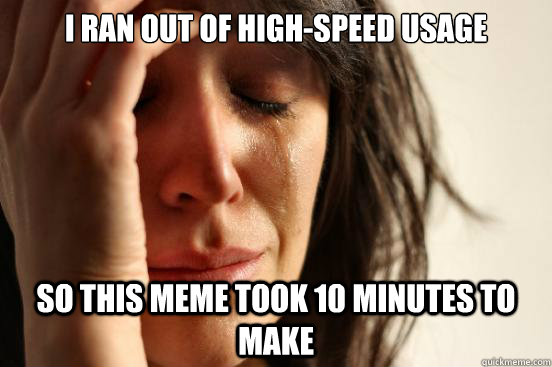 i ran out of highspeed usage so this meme took 10 minutes t - First World Problems