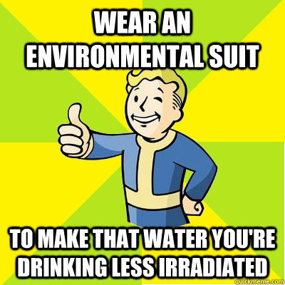 wear an environmental suit to make that water youre drinkin - Fallout new vegas