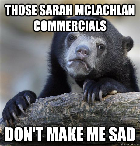 those sarah mclachlan commercials dont make me sad - Confession Bear