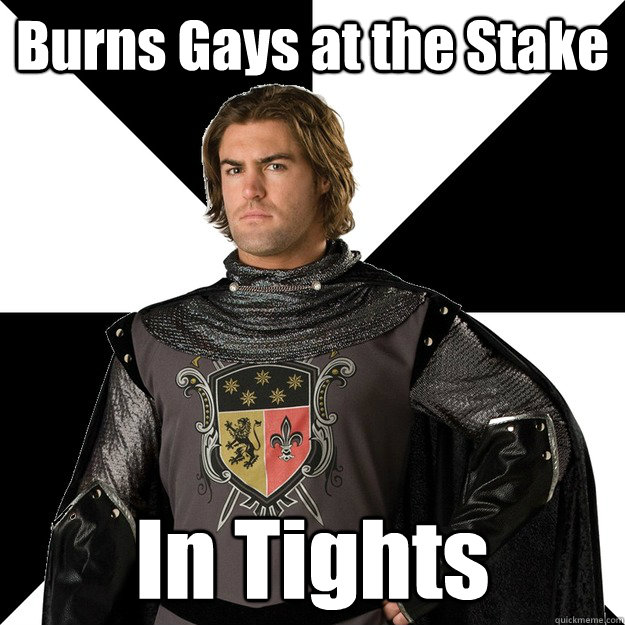 burns gays at the stake in tights - Medieval Scumbag Christian