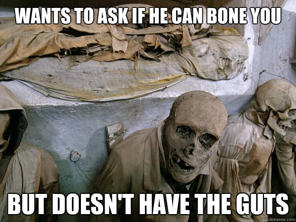 wants to ask if he can bone you but doesnt have the guts - Ridiculously Photogenic Skeleton