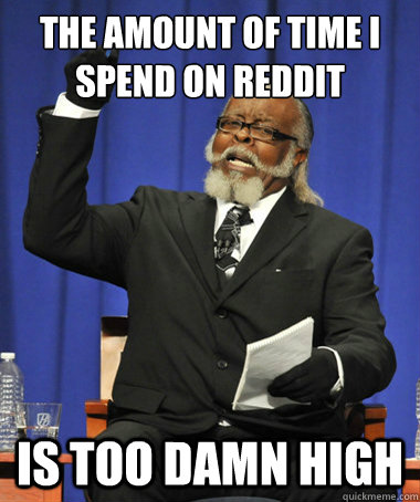 the amount of time i spend on reddit is too damn high - The Rent Is Too Damn High