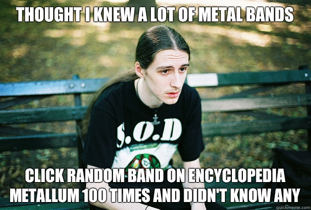 Thought I knew a Lot of metal bands Click random band on enc - First World Metal Problems