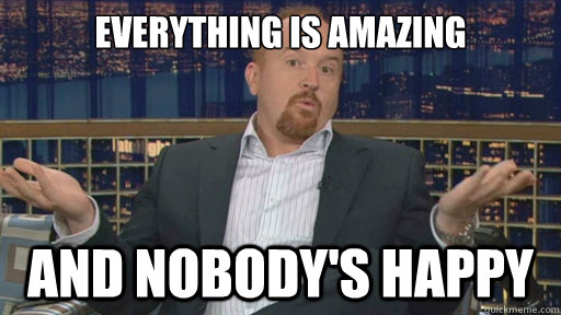 everything is amazing and nobodys happy - Louis CK