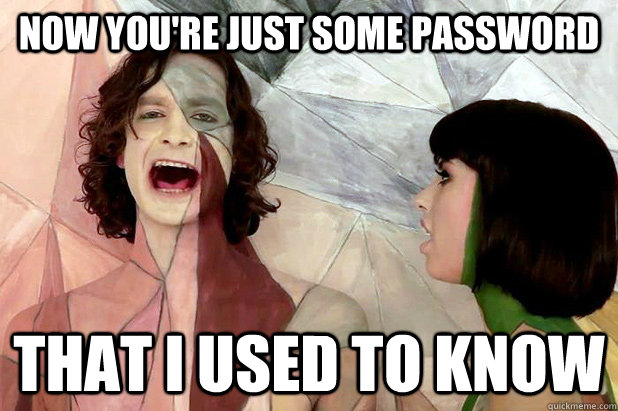 now youre just some password that i used to know - Gotye Mad!