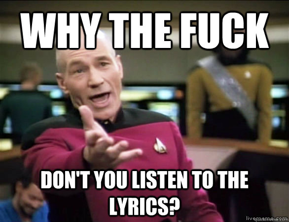 why the fuck dont you listen to the lyrics - Annoyed Picard HD