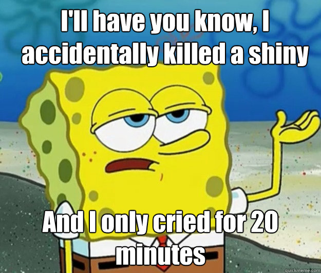 ill have you know i accidentally killed a shiny and i only - How tough am I