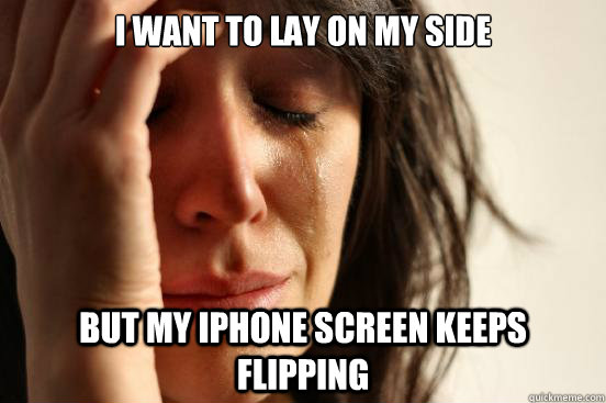 i want to lay on my side but my iphone screen keeps flipping - First World Problems