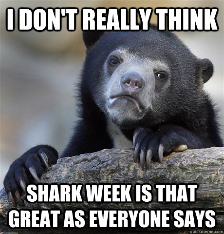 i dont really think shark week is that great as everyone sa - Confession Bear