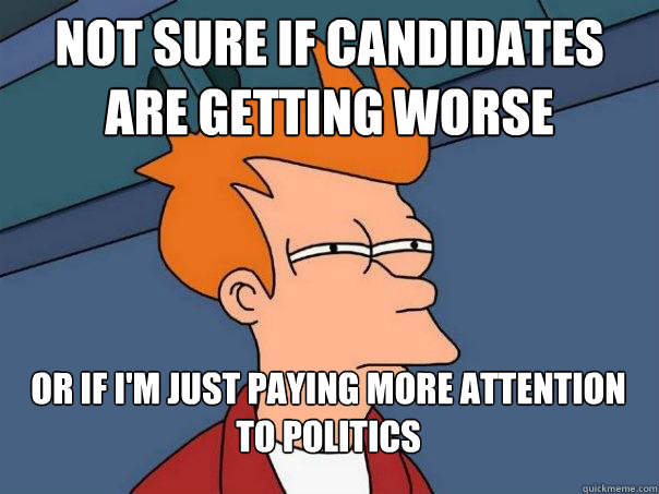 not sure if candidates are getting worse or if im just payi - Futurama Fry