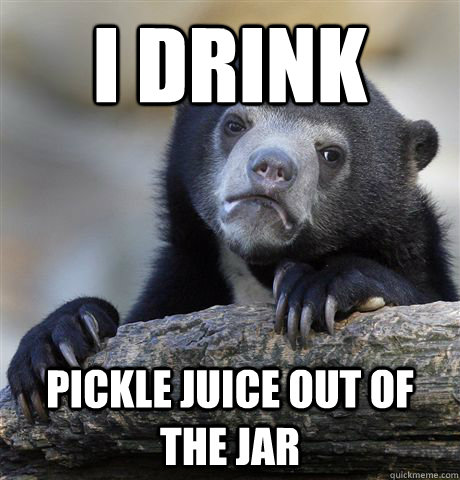 i drink pickle juice out of the jar - Confession Bear