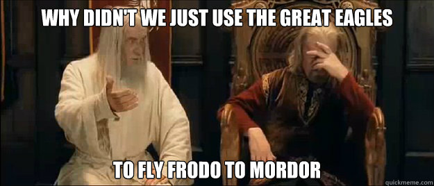 why didnt we just use the great eagles to fly frodo to mord - Annoyed Gandalf