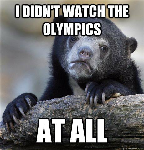 i didnt watch the olympics at all - Confession Bear