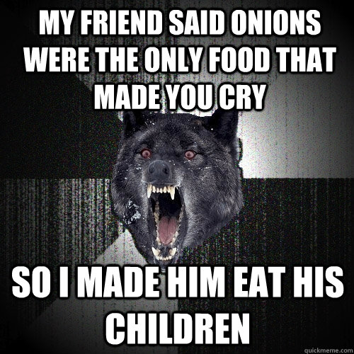 my friend said onions were the only food that made you cry  - Insanity Wolf