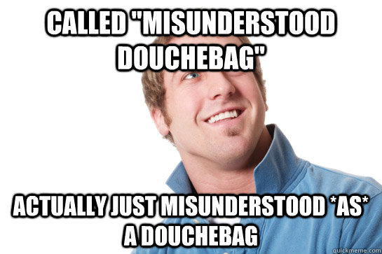 called misunderstood douchebag actually just misunderstood - Misunderstood D-Bag