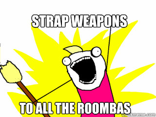 strap weapons to all the roombas - All The Things