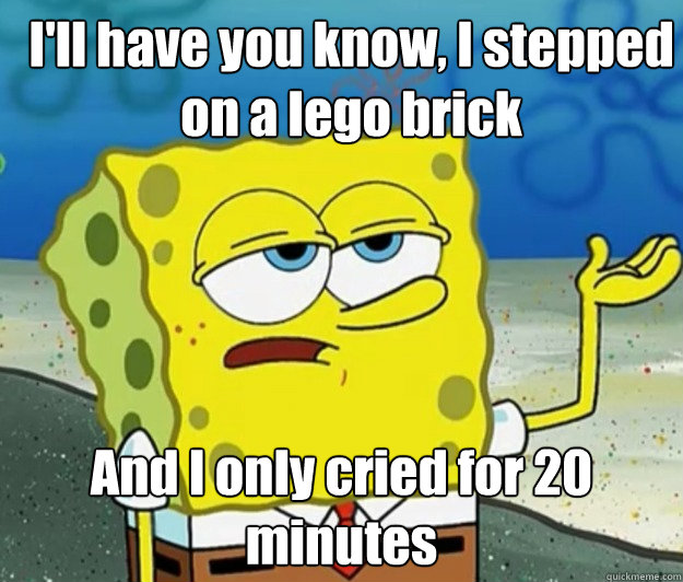 ill have you know i stepped on a lego brick and i only cri - How tough am I