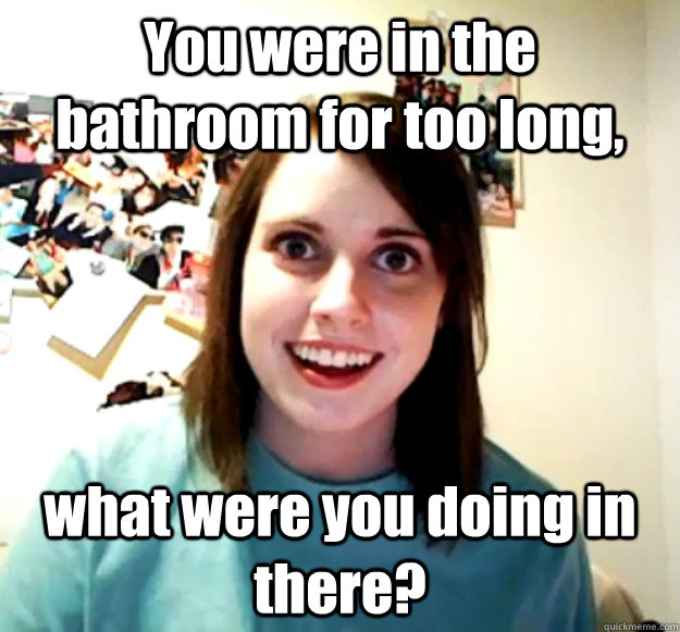 you were in the bathroom for too long what were you doing i - Overly Attached Girlfriend