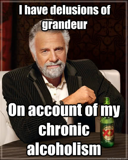 i have delusions of grandeur on account of my chronic alcoho - The Most Interesting Man In The World
