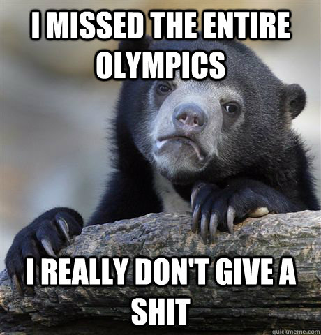 i missed the entire olympics i really dont give a shit - Confession Bear