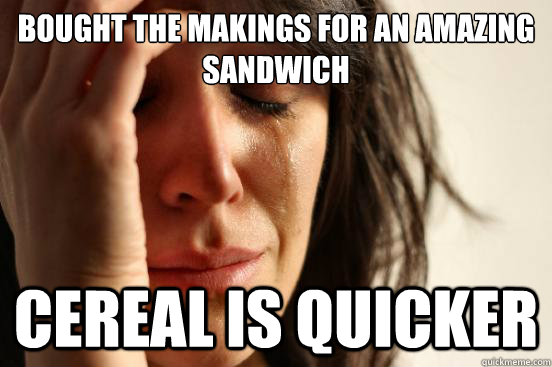 bought the makings for an amazing sandwich cereal is quicker - First World Problems