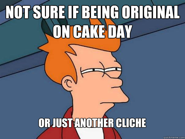 not sure if being original on cake day or just another clich - Futurama Fry