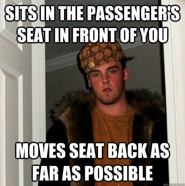 sits in the passengers seat in front of you moves seat back - Scumbag Steve